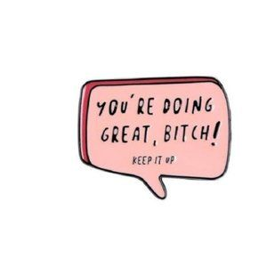 You're Doing Great, Bitch. Keep it up Pin Brooch